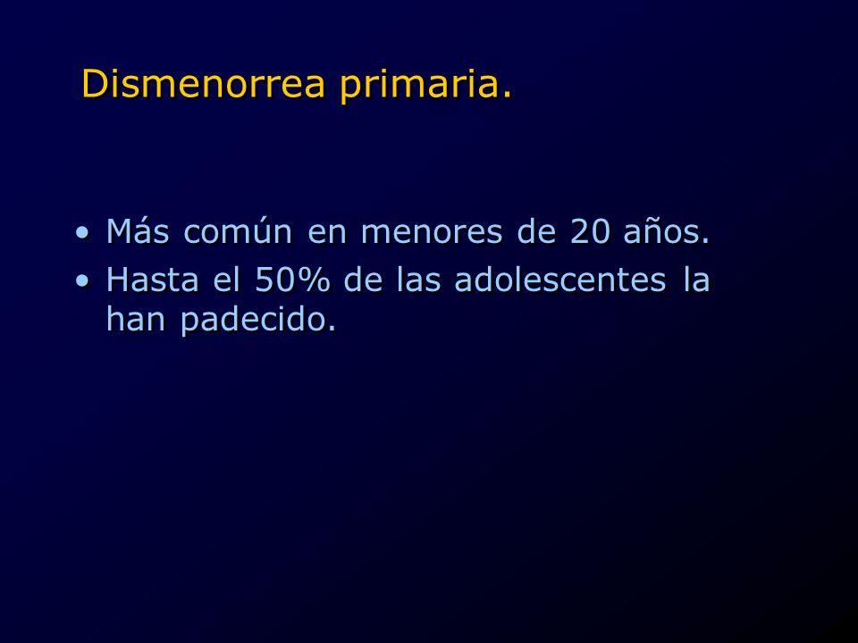 Dismenorrea primaria. Más común en menores de 20 años. Hasta el 50% de las adolescentes la han padecido. Más común en menores de 20 años. Hasta el 50%