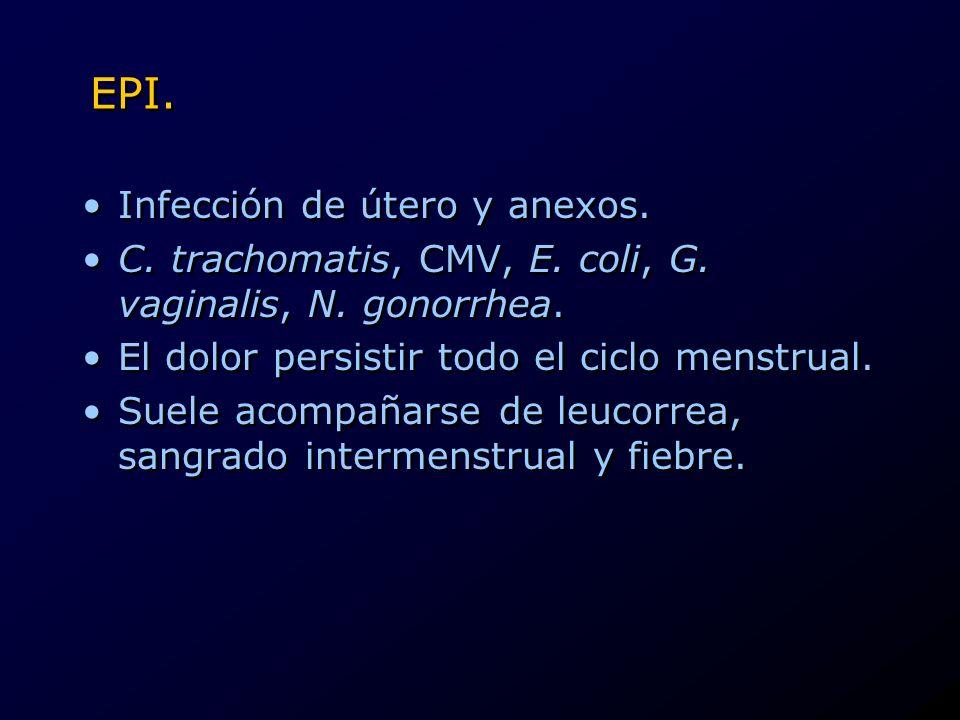 EPI. Infección de útero y anexos. C. trachomatis, CMV, E. coli, G. vaginalis, N. gonorrhea. El dolor persistir todo el ciclo menstrual. Suele acompaña