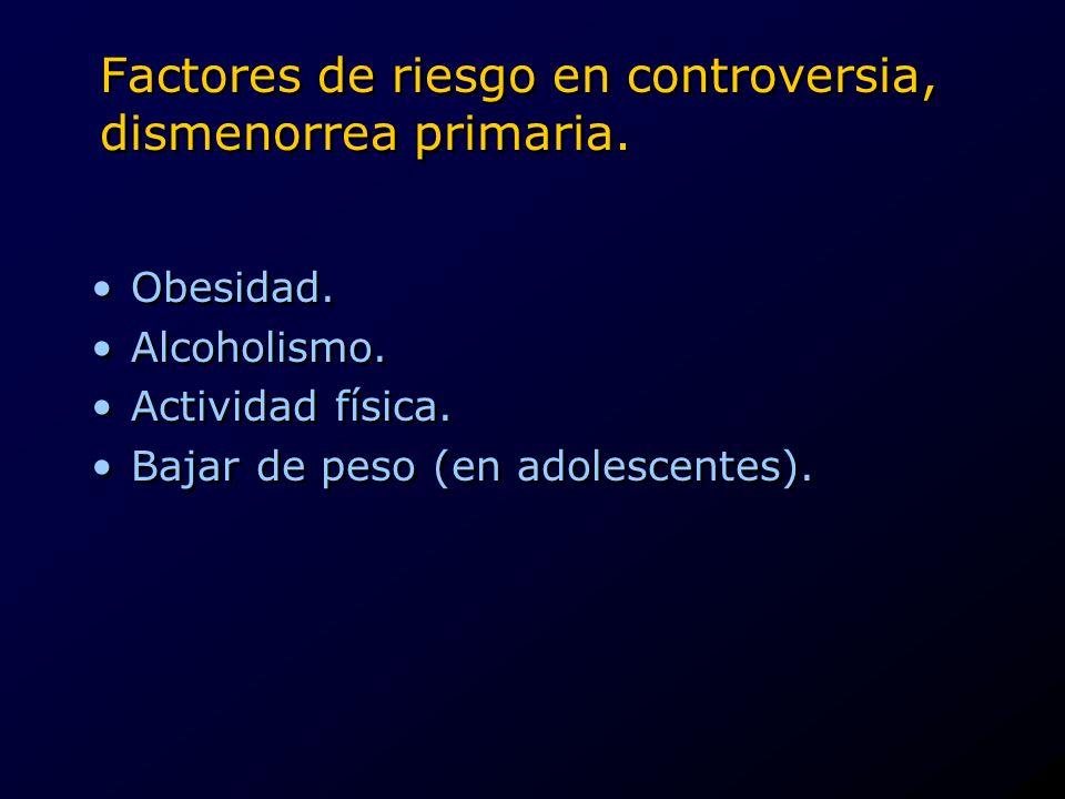 Factores de riesgo en controversia, dismenorrea primaria. Obesidad. Alcoholismo. Actividad física. Bajar de peso (en adolescentes). Obesidad. Alcoholi
