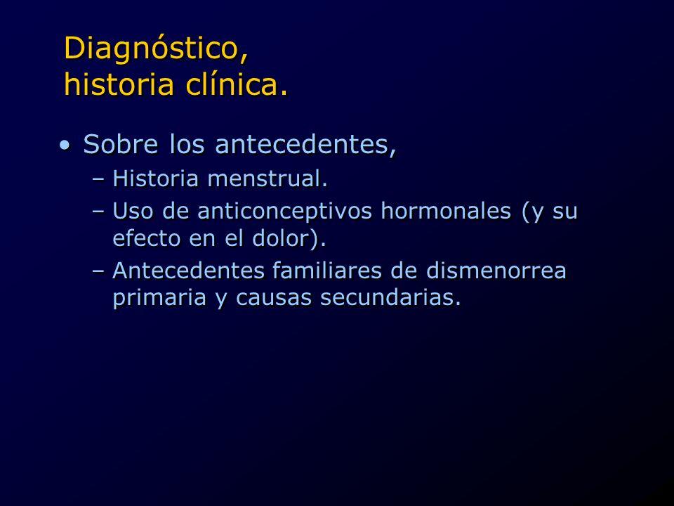 Diagnóstico, historia clínica. Sobre los antecedentes, –Historia menstrual. –Uso de anticonceptivos hormonales (y su efecto en el dolor). –Antecedente