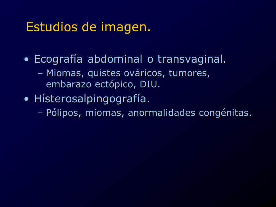 Estudios de imagen. Ecografía abdominal o transvaginal. –Miomas, quistes ováricos, tumores, embarazo ectópico, DIU. Hísterosalpingografía. –Pólipos, m