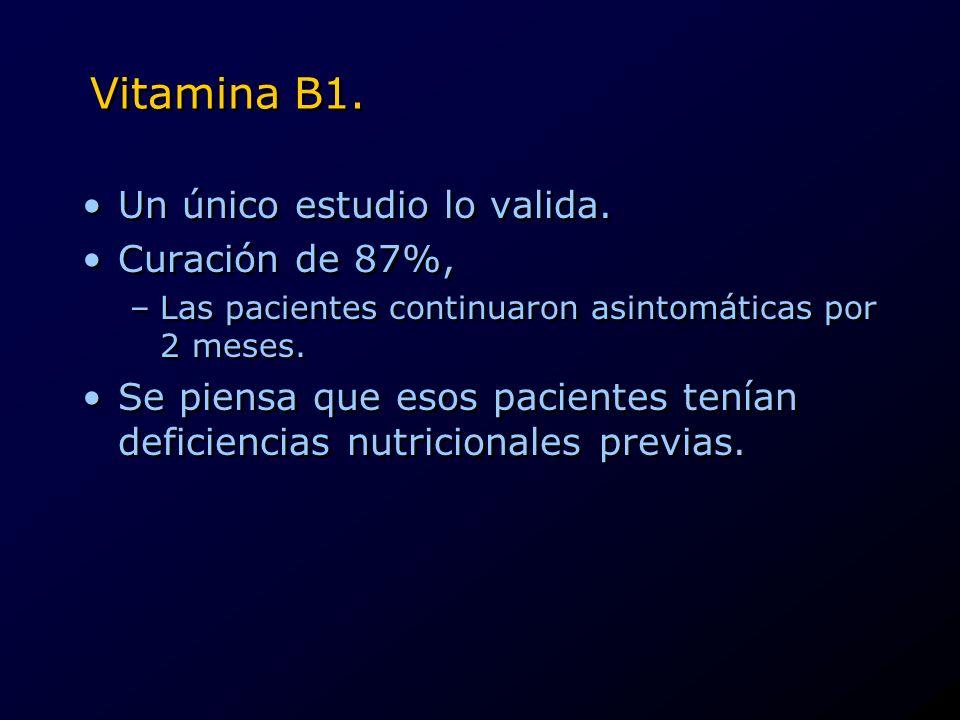Vitamina B1. Un único estudio lo valida. Curación de 87%, –Las pacientes continuaron asintomáticas por 2 meses. Se piensa que esos pacientes tenían de