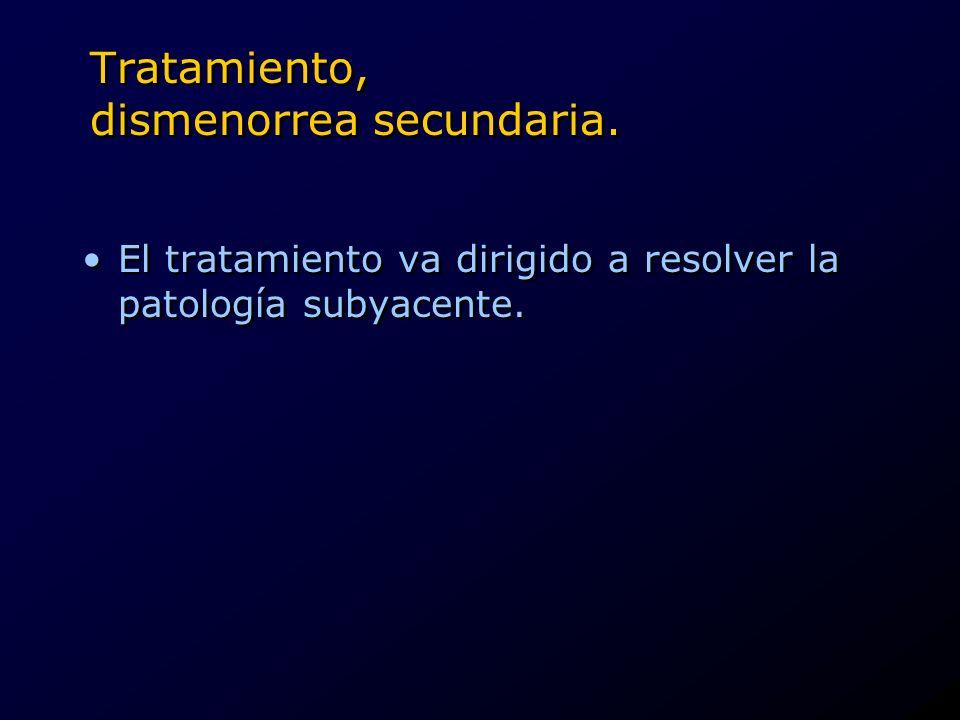 Tratamiento, dismenorrea secundaria. El tratamiento va dirigido a resolver la patología subyacente.