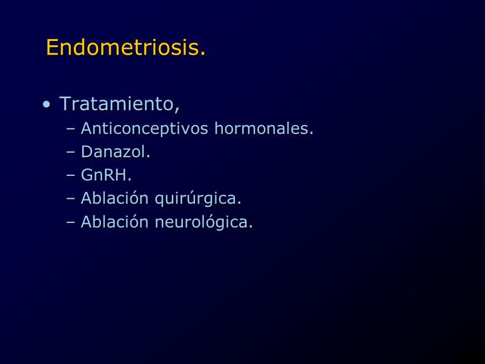 Endometriosis. Tratamiento, –Anticonceptivos hormonales. –Danazol. –GnRH. –Ablación quirúrgica. –Ablación neurológica. Tratamiento, –Anticonceptivos h