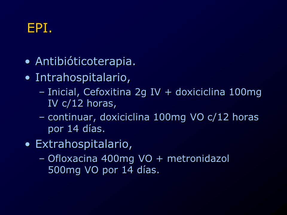 EPI. Antibióticoterapia. Intrahospitalario, –Inicial, Cefoxitina 2g IV + doxiciclina 100mg IV c/12 horas, –continuar, doxiciclina 100mg VO c/12 horas