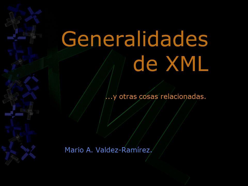 Generalidades de XML Mario A. Valdez-Ramírez....y otras cosas relacionadas.