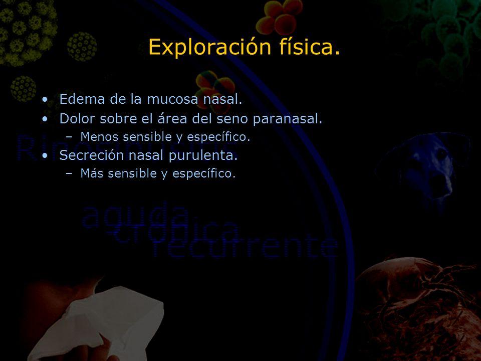 Exploración física. Edema de la mucosa nasal. Dolor sobre el área del seno paranasal. –Menos sensible y específico. Secreción nasal purulenta. –Más se