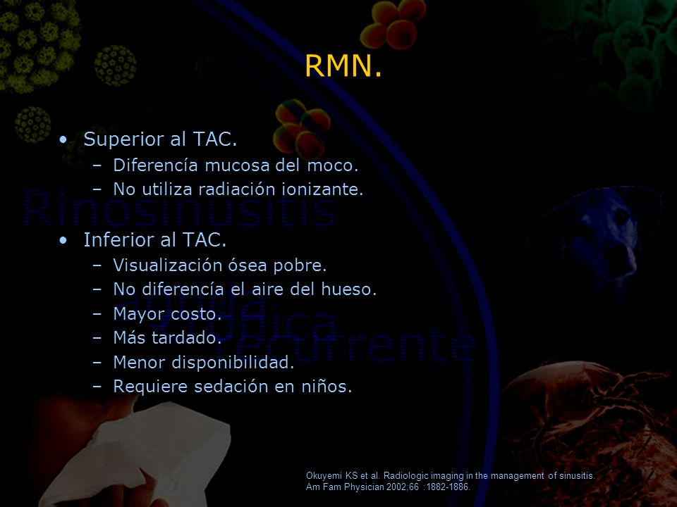RMN. Superior al TAC. –Diferencía mucosa del moco. –No utiliza radiación ionizante. Inferior al TAC. –Visualización ósea pobre. –No diferencía el aire