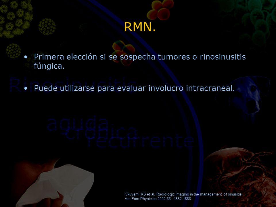 RMN. Primera elección si se sospecha tumores o rinosinusitis fúngica. Puede utilizarse para evaluar involucro intracraneal. Primera elección si se sos