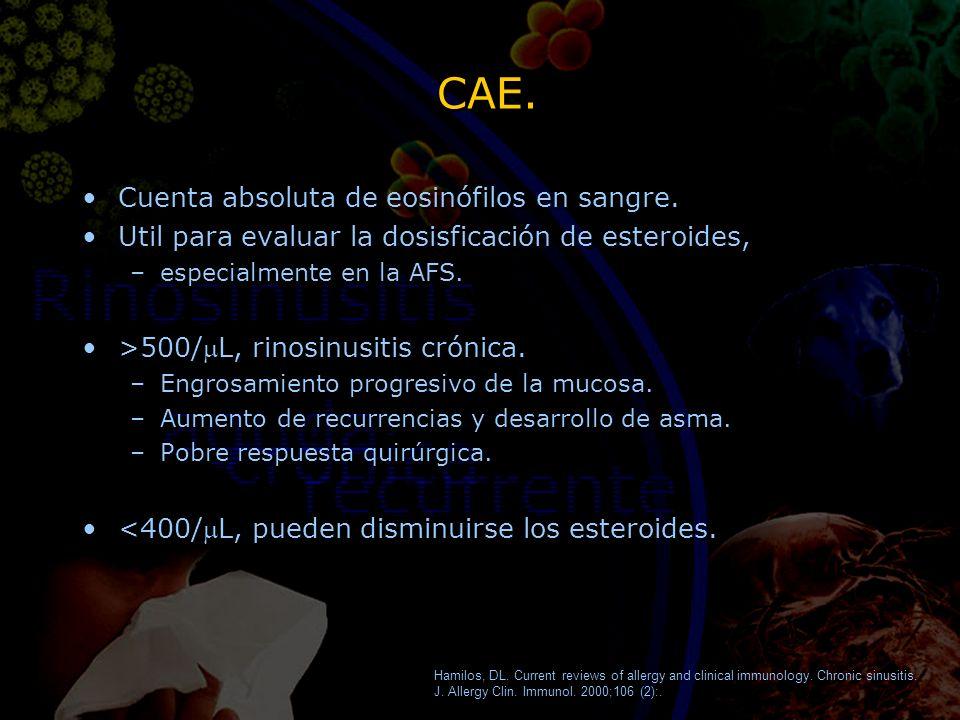 CAE. Cuenta absoluta de eosinófilos en sangre. Util para evaluar la dosisficación de esteroides, –especialmente en la AFS. >500/L, rinosinusitis cróni