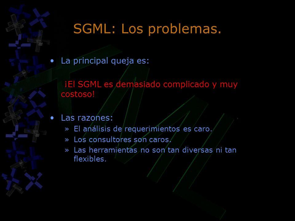 SGML: Los problemas. La principal queja es: ¡El SGML es demasiado complicado y muy costoso! Las razones: »El análisis de requerimientos es caro. »Los