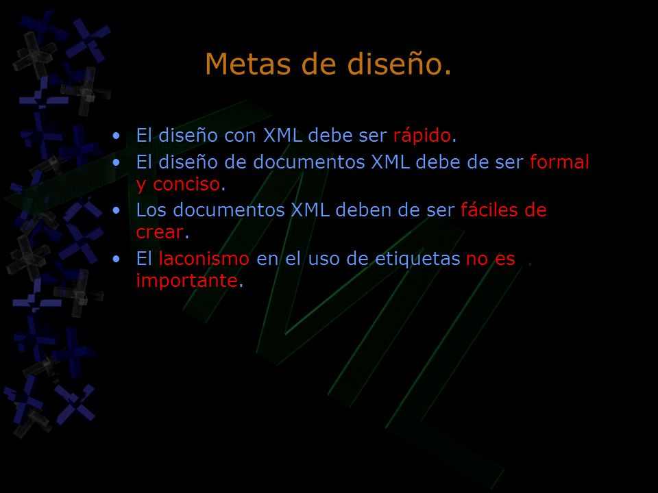 Metas de diseño. El diseño con XML debe ser rápido. El diseño de documentos XML debe de ser formal y conciso. Los documentos XML deben de ser fáciles