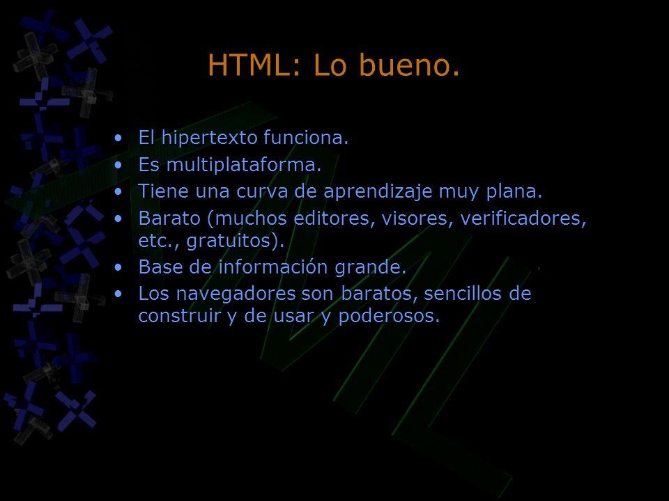 HTML: Lo bueno. El hipertexto funciona. Es multiplataforma. Tiene una curva de aprendizaje muy plana. Barato (muchos editores, visores, verificadores,