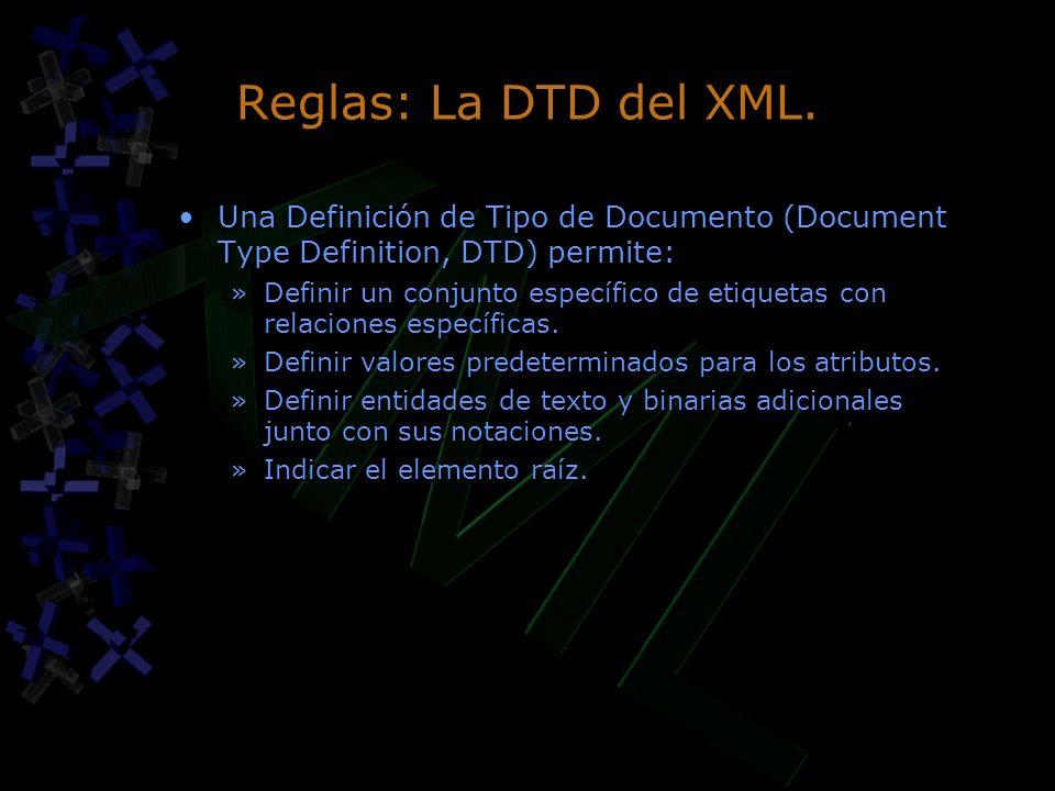 Reglas: La DTD del XML. Una Definición de Tipo de Documento (Document Type Definition, DTD) permite: »Definir un conjunto específico de etiquetas con