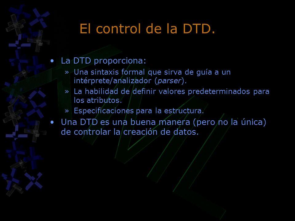 El control de la DTD. La DTD proporciona: »Una sintaxis formal que sirva de guía a un intérprete/analizador (parser). »La habilidad de definir valores