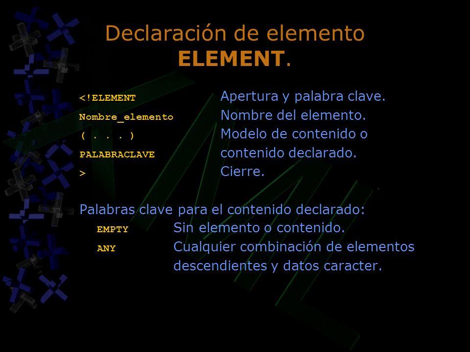 Declaración de elemento ELEMENT. <!ELEMENT Apertura y palabra clave. Nombre_elemento Nombre del elemento. (... ) Modelo de contenido o PALABRACLAVE co