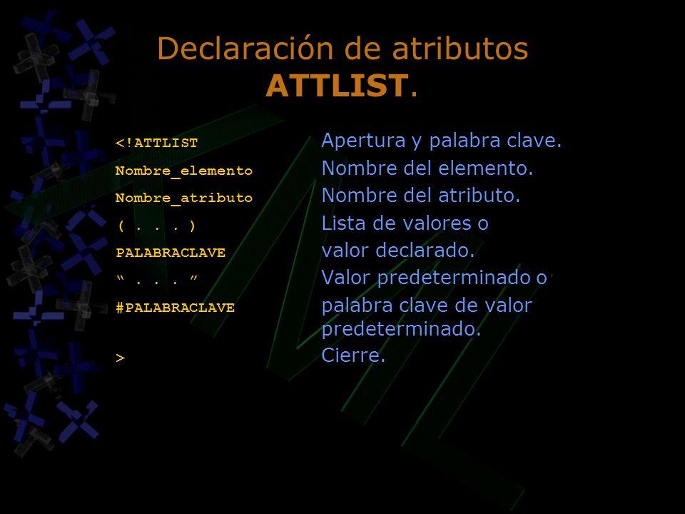 Declaración de atributos ATTLIST. <!ATTLIST Apertura y palabra clave. Nombre_elemento Nombre del elemento. Nombre_atributo Nombre del atributo. (... )