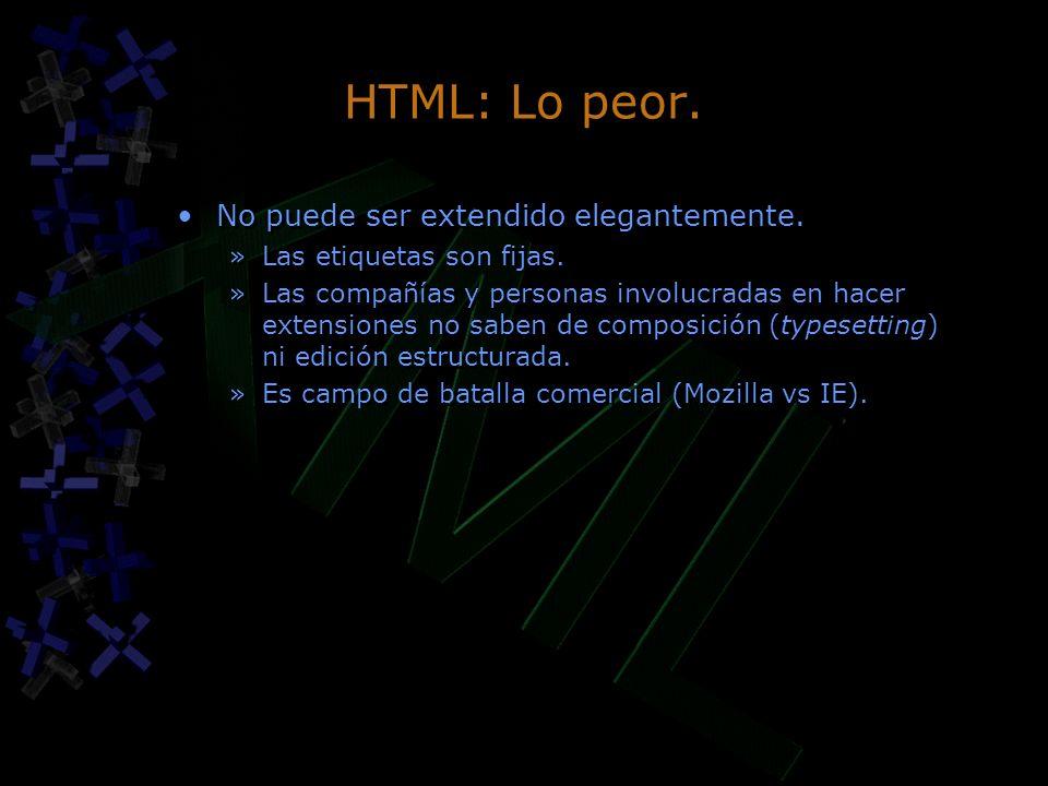 HTML: Lo peor. No puede ser extendido elegantemente. »Las etiquetas son fijas. »Las compañías y personas involucradas en hacer extensiones no saben de