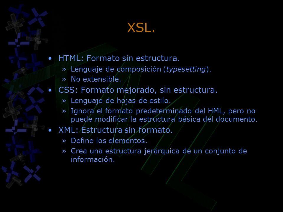 XSL. HTML: Formato sin estructura. »Lenguaje de composición (typesetting). »No extensible. CSS: Formato mejorado, sin estructura. »Lenguaje de hojas d
