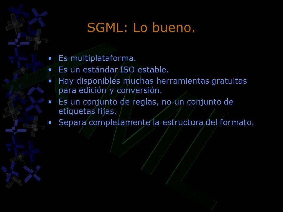 SGML: Lo bueno. Es multiplataforma. Es un estándar ISO estable. Hay disponibles muchas herramientas gratuitas para edición y conversión. Es un conjunt