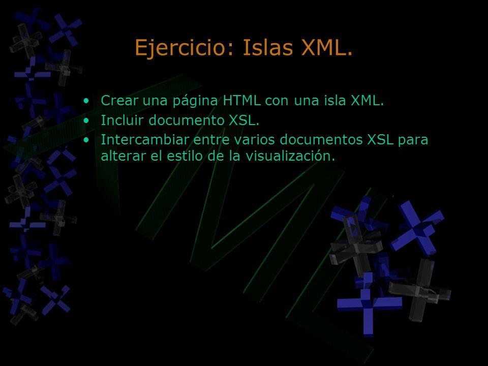 Ejercicio: Islas XML. Crear una página HTML con una isla XML. Incluir documento XSL. Intercambiar entre varios documentos XSL para alterar el estilo d