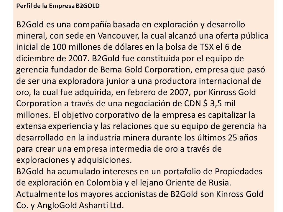 Perfil de la Empresa B2GOLD B2Gold es una compañía basada en exploración y desarrollo mineral, con sede en Vancouver, la cual alcanzó una oferta públi