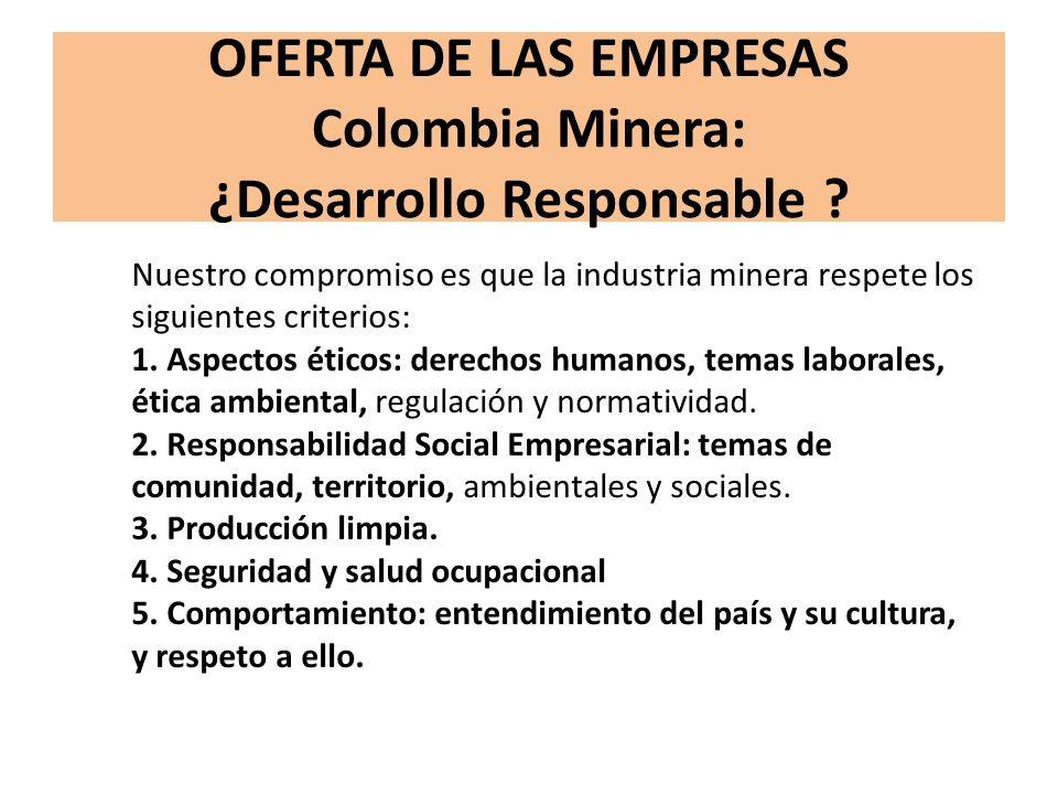 OFERTA DE LAS EMPRESAS Colombia Minera: ¿Desarrollo Responsable ? Nuestro compromiso es que la industria minera respete los siguientes criterios: 1. A