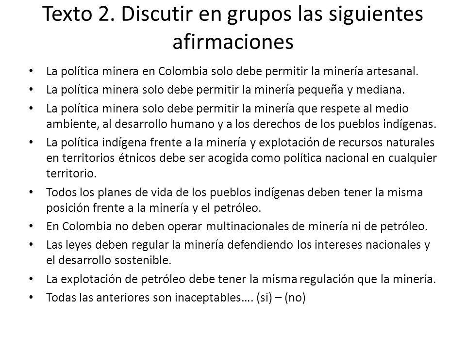 Texto 2. Discutir en grupos las siguientes afirmaciones La política minera en Colombia solo debe permitir la minería artesanal. La política minera sol