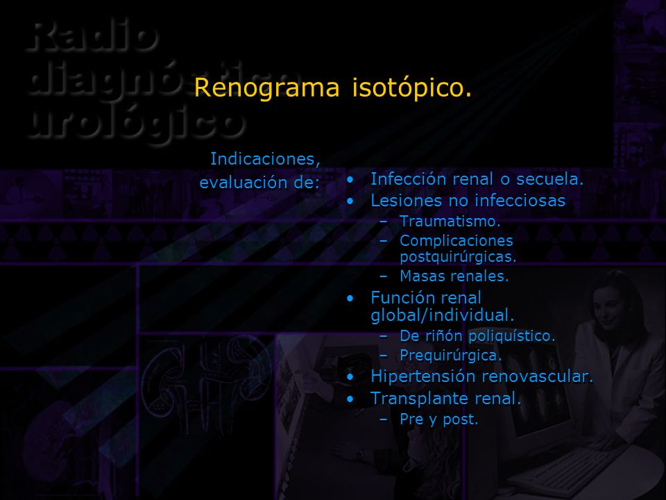 Renograma isotópico. Indicaciones, evaluación de: Indicaciones, evaluación de: Infección renal o secuela. Lesiones no infecciosas –Traumatismo. –Compl