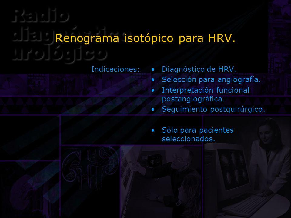 Renograma isotópico para HRV. Indicaciones: Diagnóstico de HRV. Selección para angiografía. Interpretación funcional postangiográfica. Seguimiento pos