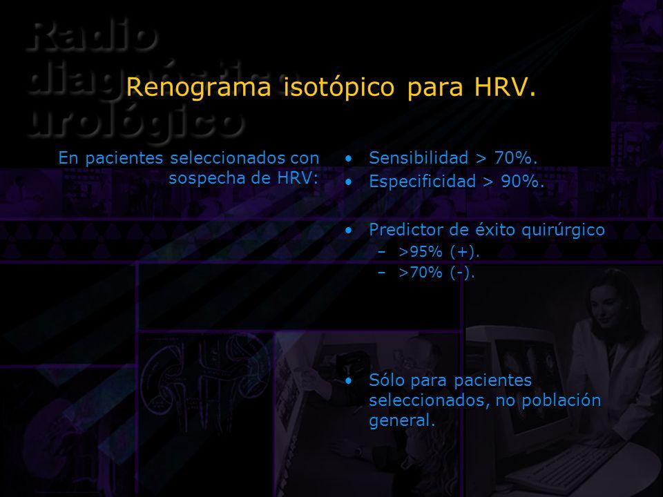 Renograma isotópico para HRV. En pacientes seleccionados con sospecha de HRV: Sensibilidad > 70%. Especificidad > 90%. Predictor de éxito quirúrgico –