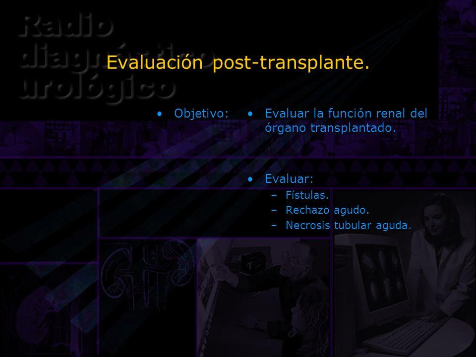 Objetivo: Evaluar la función renal del órgano transplantado. Evaluar: –Fístulas. –Rechazo agudo. –Necrosis tubular aguda. Evaluar la función renal del