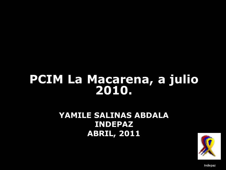 YAMILE SALINAS ABDALA INDEPAZ ABRIL, 2011 PCIM La Macarena, a julio 2010. Indepaz