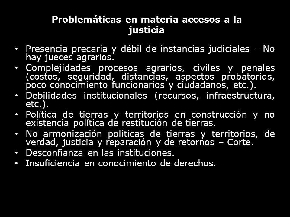Problemáticas en materia accesos a la justicia Presencia precaria y débil de instancias judiciales – No hay jueces agrarios. Complejidades procesos ag