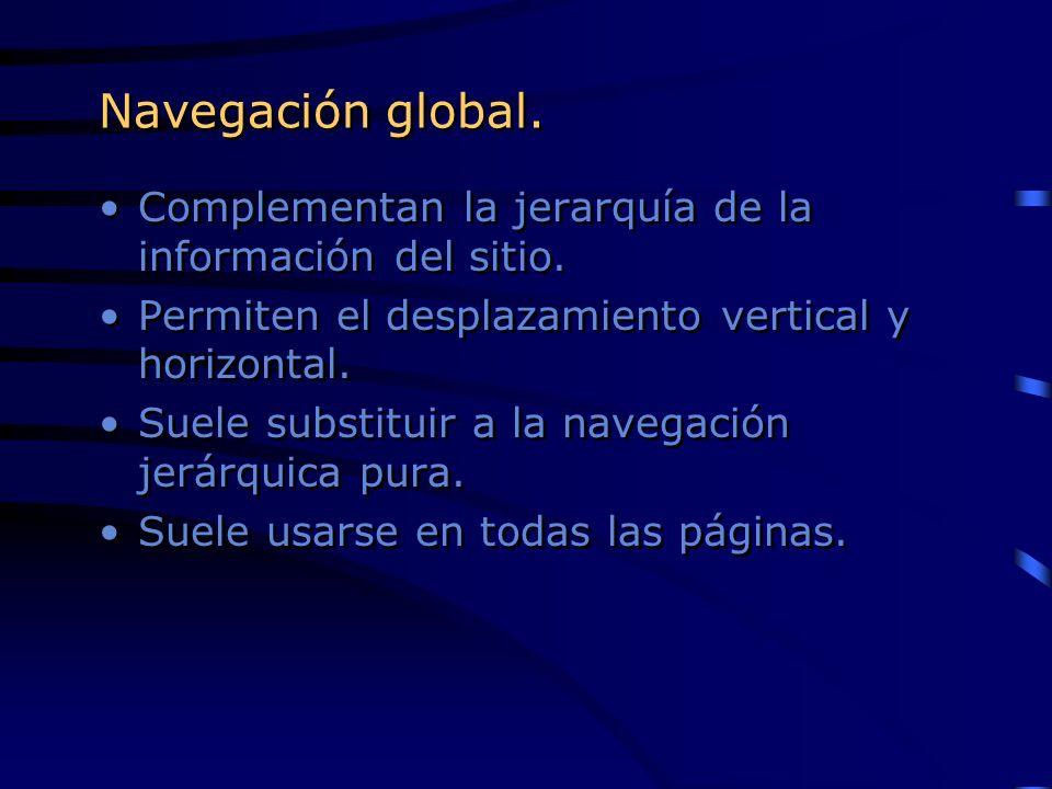 Navegación global. Complementan la jerarquía de la información del sitio. Permiten el desplazamiento vertical y horizontal. Suele substituir a la nave