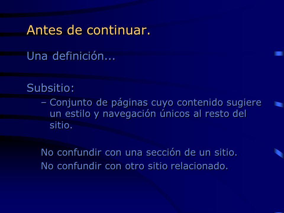 Antes de continuar. Una definición... Subsitio: –Conjunto de páginas cuyo contenido sugiere un estilo y navegación únicos al resto del sitio. No confu