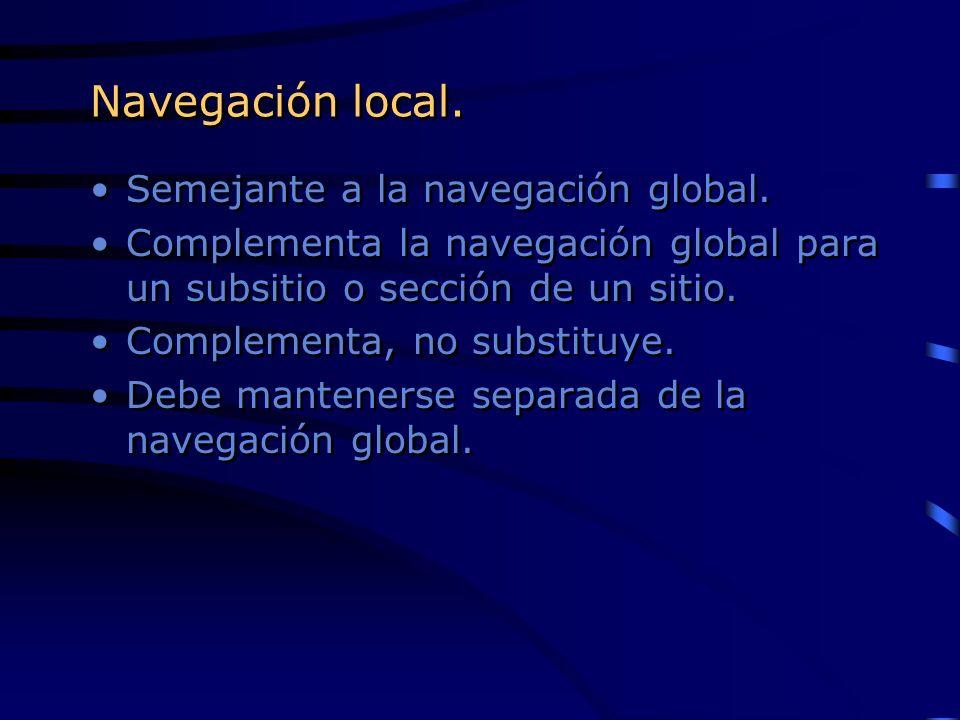Navegación local. Semejante a la navegación global. Complementa la navegación global para un subsitio o sección de un sitio. Complementa, no substituy