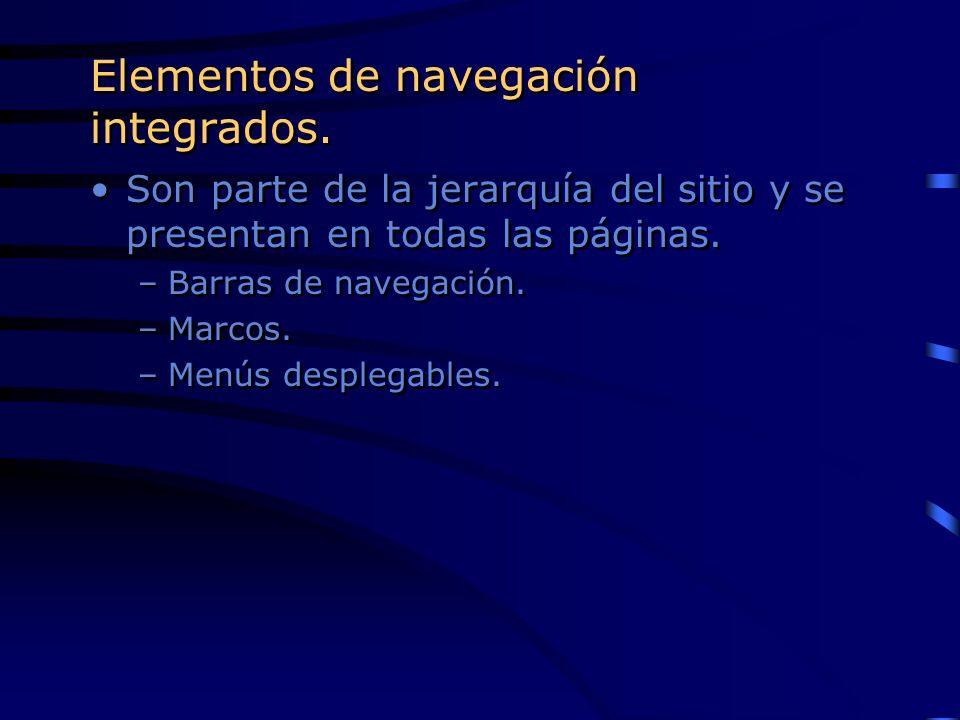 Elementos de navegación integrados. Son parte de la jerarquía del sitio y se presentan en todas las páginas. –Barras de navegación. –Marcos. –Menús de