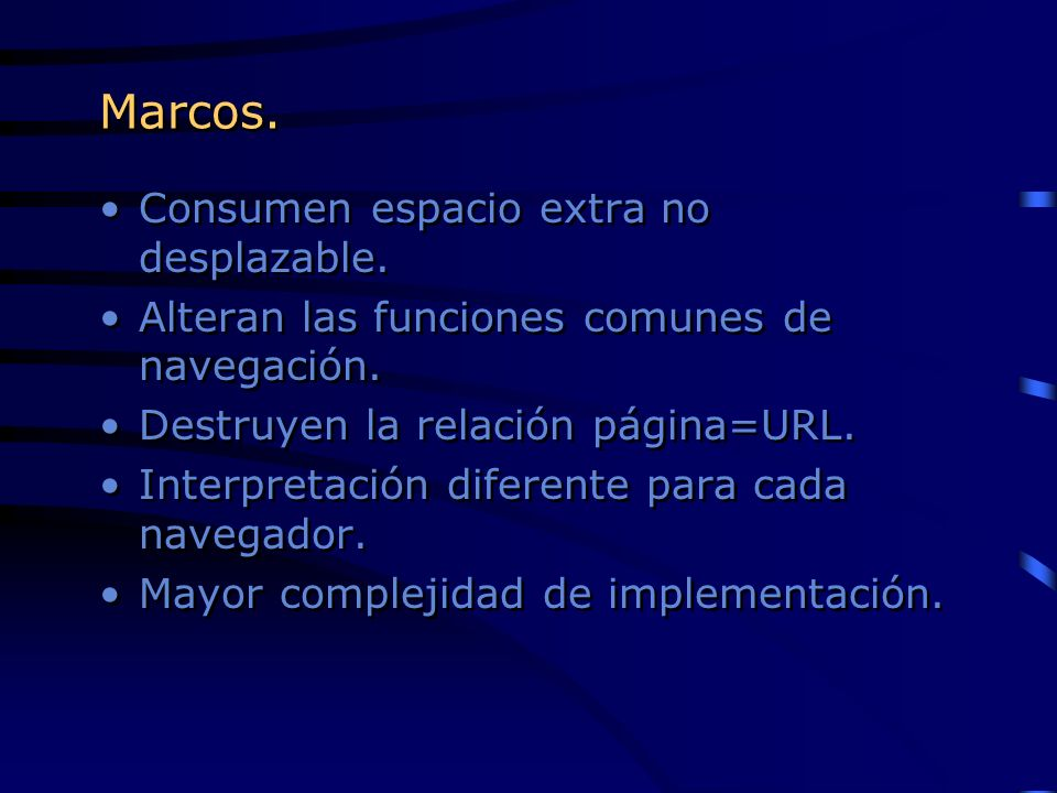 Marcos. Consumen espacio extra no desplazable. Alteran las funciones comunes de navegación. Destruyen la relación página=URL. Interpretación diferente