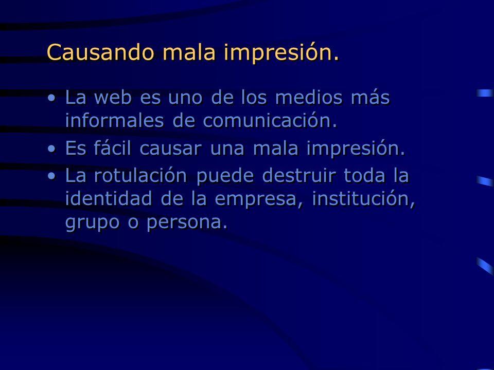 Causando mala impresión. La web es uno de los medios más informales de comunicación. Es fácil causar una mala impresión. La rotulación puede destruir