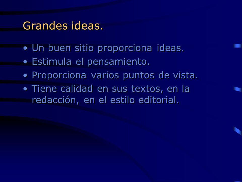 Grandes ideas. Un buen sitio proporciona ideas. Estimula el pensamiento. Proporciona varios puntos de vista. Tiene calidad en sus textos, en la redacc