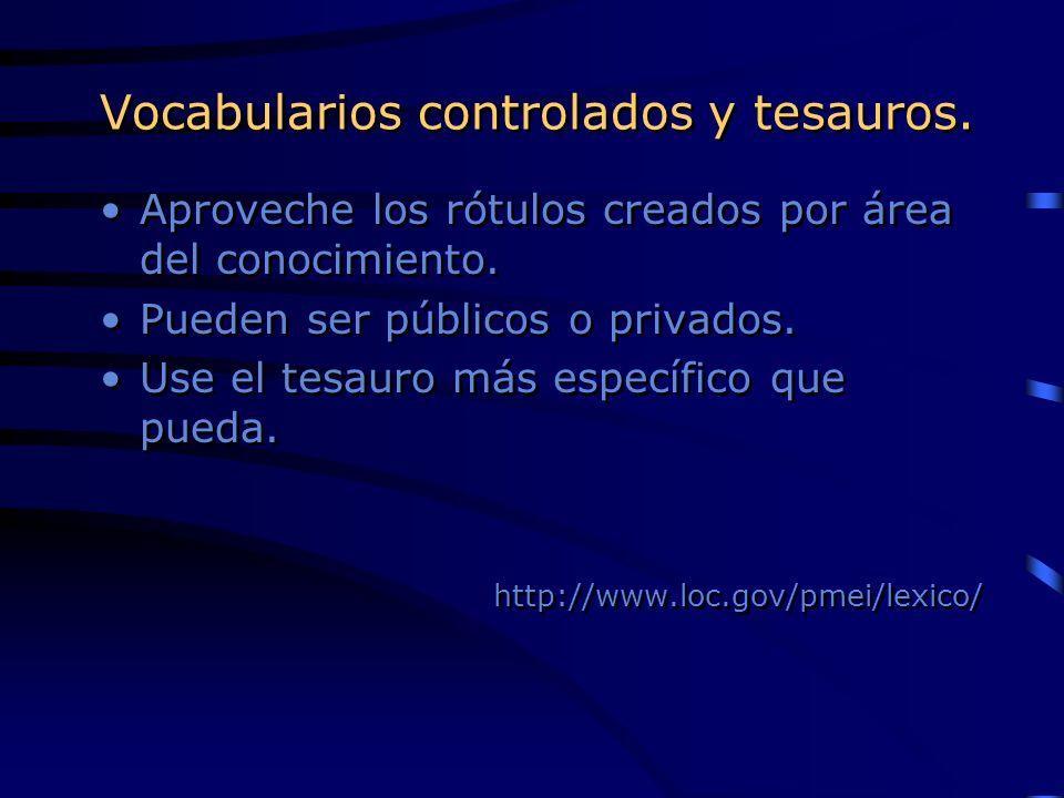 Vocabularios controlados y tesauros. Aproveche los rótulos creados por área del conocimiento. Pueden ser públicos o privados. Use el tesauro más espec