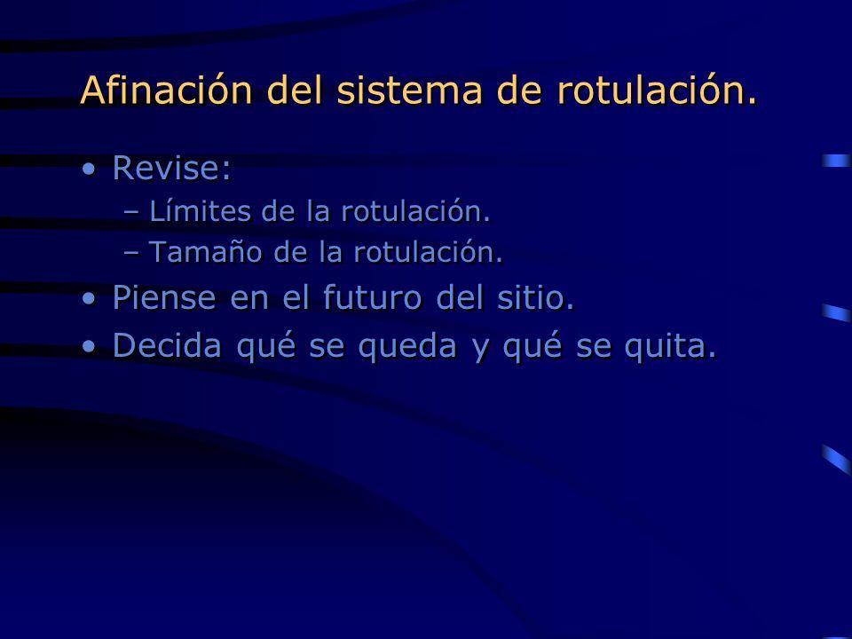 Afinación del sistema de rotulación. Revise: –Límites de la rotulación. –Tamaño de la rotulación. Piense en el futuro del sitio. Decida qué se queda y