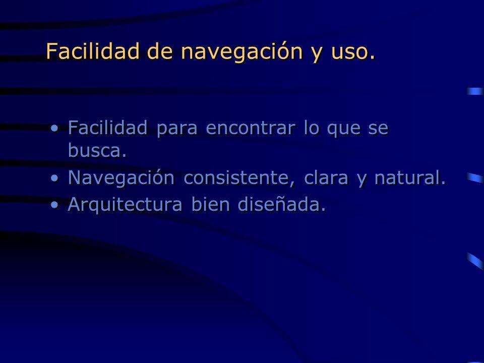 Facilidad de navegación y uso. Facilidad para encontrar lo que se busca. Navegación consistente, clara y natural. Arquitectura bien diseñada. Facilida