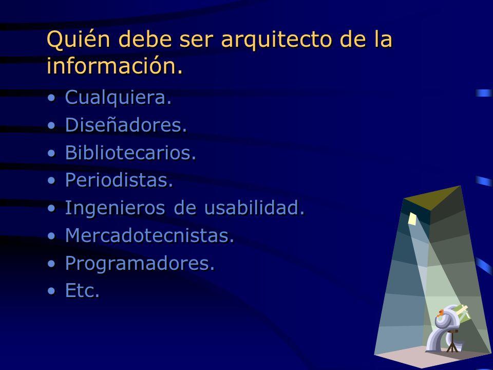 Quién debe ser arquitecto de la información. Cualquiera. Diseñadores. Bibliotecarios. Periodistas. Ingenieros de usabilidad. Mercadotecnistas. Program