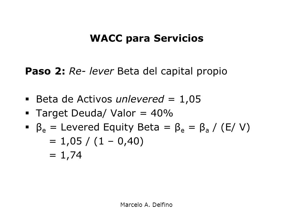 Marcelo A. Delfino WACC para Servicios Paso 2: Re- lever Beta del capital propio Beta de Activos unlevered = 1,05 Target Deuda/ Valor = 40% β e = Leve