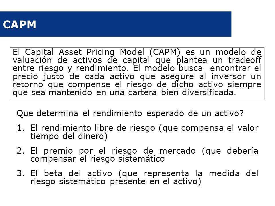 CAPM Que determina el rendimiento esperado de un activo? 1.El rendimiento libre de riesgo (que compensa el valor tiempo del dinero) 2.El premio por el
