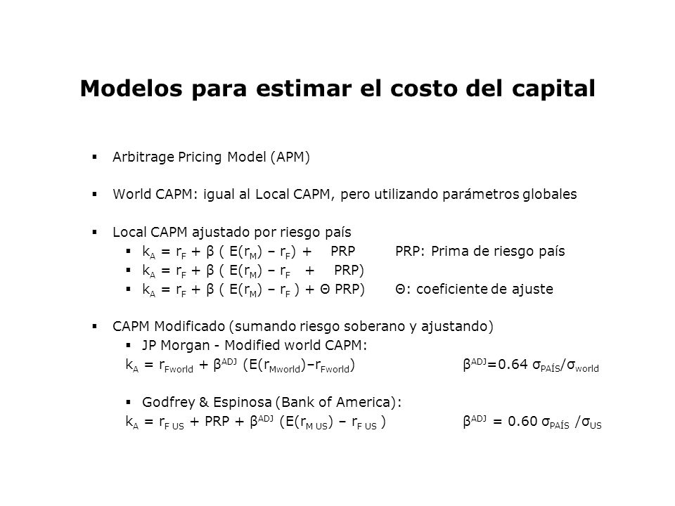 Modelos para estimar el costo del capital Arbitrage Pricing Model (APM) World CAPM: igual al Local CAPM, pero utilizando parámetros globales Local CAP