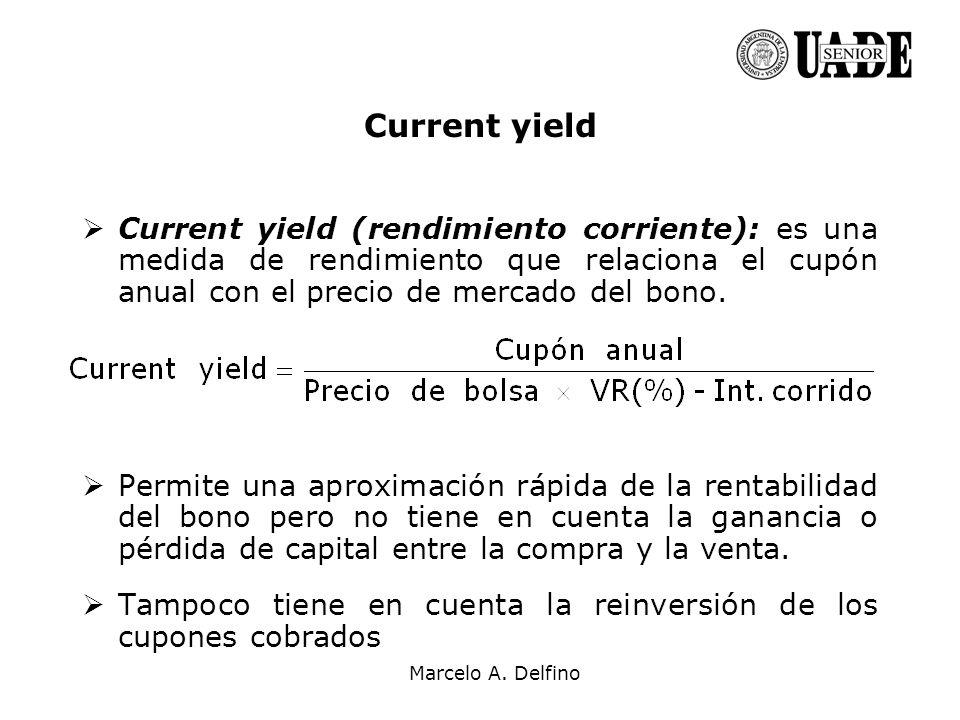 Marcelo A. Delfino Current yield Current yield (rendimiento corriente): es una medida de rendimiento que relaciona el cupón anual con el precio de mer