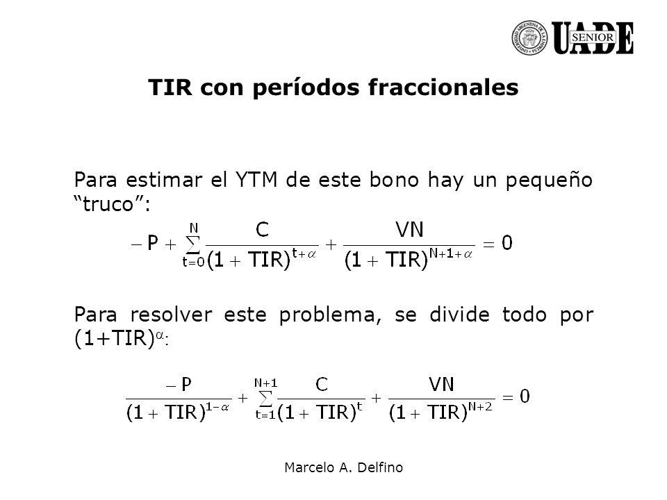 Marcelo A. Delfino TIR con períodos fraccionales Para estimar el YTM de este bono hay un pequeño truco: Para resolver este problema, se divide todo po